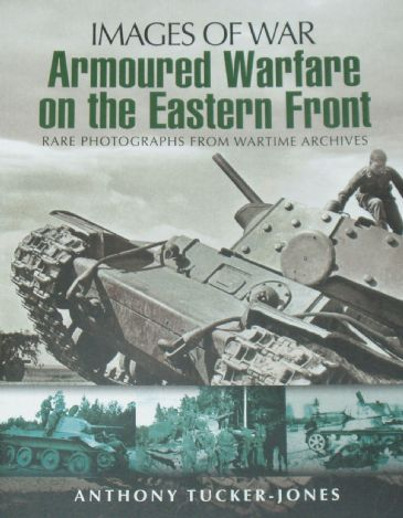Armoured Warfare on the Eastern Front, by Anthony Tucker-Jones, subtitled 'Images of War - Rare Photographs from Wartime Archives'